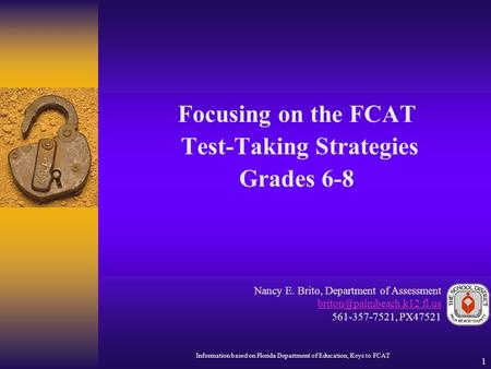1 Focusing on the FCAT Test-Taking Strategies Grades 6-8 Nancy E. Brito, Department of Assessment 561-357-7521, PX47521