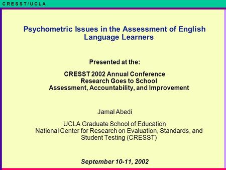 C R E S S T / U C L A Psychometric Issues in the Assessment of English Language Learners Presented at the: CRESST 2002 Annual Conference Research Goes.