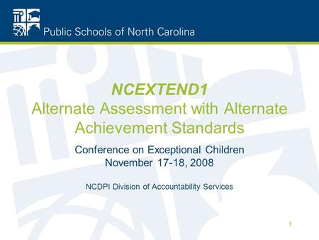 1 NCEXTEND1 Alternate Assessment with Alternate Achievement Standards Conference on Exceptional Children November 17-18, 2008 NCDPI Division of Accountability.