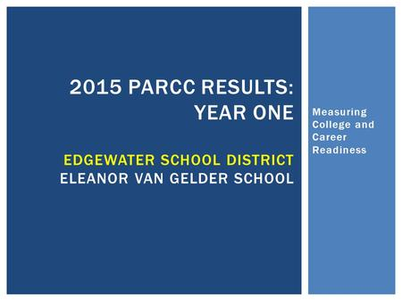 Measuring College and Career Readiness 2015 PARCC RESULTS: YEAR ONE EDGEWATER SCHOOL DISTRICT ELEANOR VAN GELDER SCHOOL.
