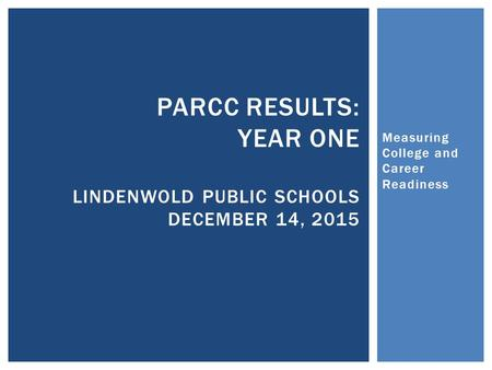 Measuring College and Career Readiness PARCC RESULTS: YEAR ONE LINDENWOLD PUBLIC SCHOOLS DECEMBER 14, 2015.