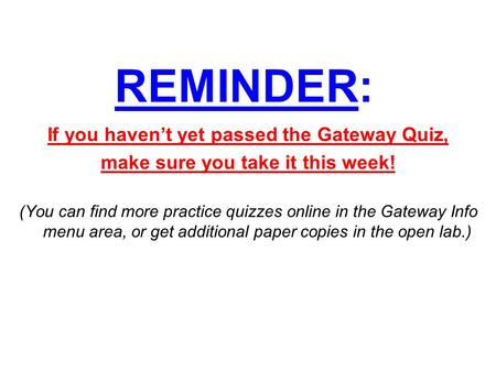 REMINDER: If you haven't yet passed the Gateway Quiz, make sure you take it this week! (You can find more practice quizzes online in the Gateway Info menu.