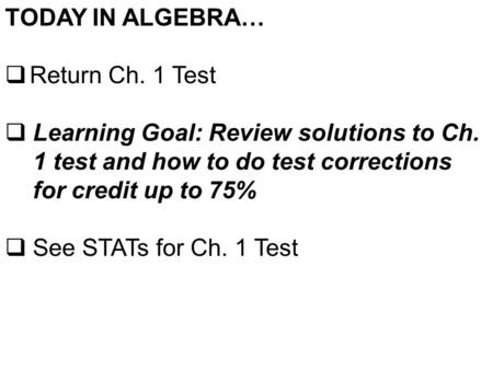 TODAY IN ALGEBRA…  Return Ch. 1 Test  Learning Goal: Review solutions to Ch. 1 test and how to do test corrections for credit up to 75%  See STATs for.