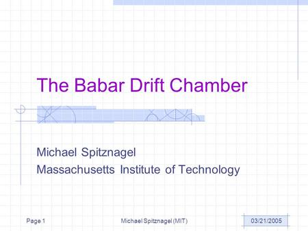 03/21/2005Michael Spitznagel (MIT)Page 1 The Babar Drift Chamber Michael Spitznagel Massachusetts Institute of Technology.