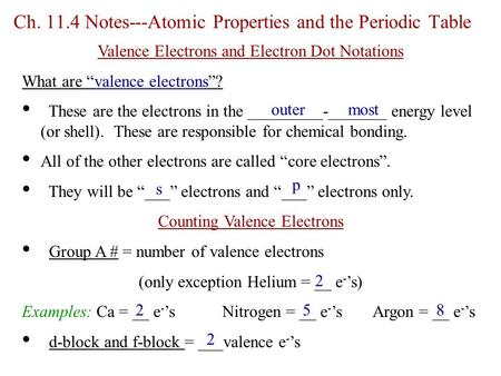 "Ch. 11.4 Notes---Atomic Properties and the Periodic Table Valence Electrons and Electron Dot Notations What are ""valence electrons""? These are the electrons."