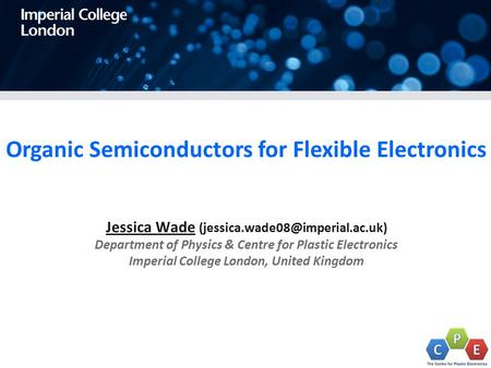 Organic Semiconductors for Flexible Electronics Jessica Wade Department of Physics & Centre for Plastic Electronics Imperial.