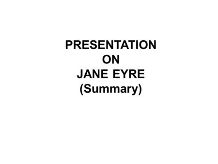 PRESENTATION ON JANE EYRE (Summary). JANE EYRE SUMMARY Gurpreet Kaur.