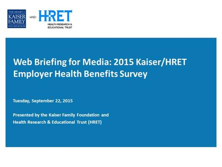 Web Briefing for Media: 2015 Kaiser/HRET Employer Health Benefits Survey Tuesday, September 22, 2015 Presented by the Kaiser Family Foundation and Health.