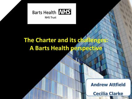 Andrew Attfield Cecilia Clarke The Charter and its challenges: A Barts Health perspective.