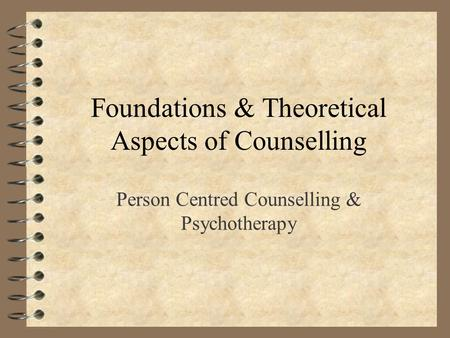 Foundations & Theoretical Aspects of Counselling Person Centred Counselling & Psychotherapy.