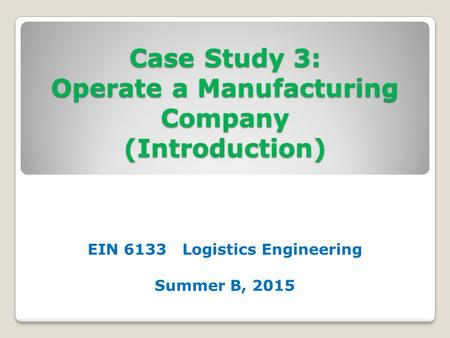 Case Study 3: Operate a Manufacturing Company (Introduction) EIN 6133 Logistics Engineering Summer B, 2015.