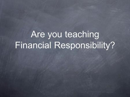 Are you teaching Financial Responsibility?. Each month... 10% of adults in the UK spend more than they earn. 23% just break even. 53% have less than £100.