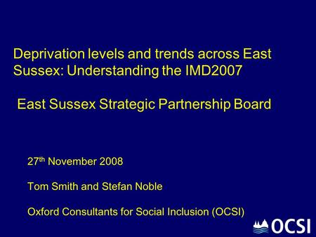 Deprivation levels and trends across East Sussex: Understanding the IMD2007 East Sussex Strategic Partnership Board 27 th November 2008 Tom Smith and Stefan.