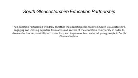 South Gloucestershire Education Partnership The Education Partnership will draw together the education community in South Gloucestershire, engaging and.