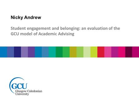 Nicky Andrew Student engagement and belonging: an evaluation of the GCU model of Academic Advising.