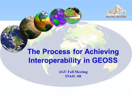 The Process for Achieving Interoperability in GEOSS AGU Fall Meeting IN43C-08.