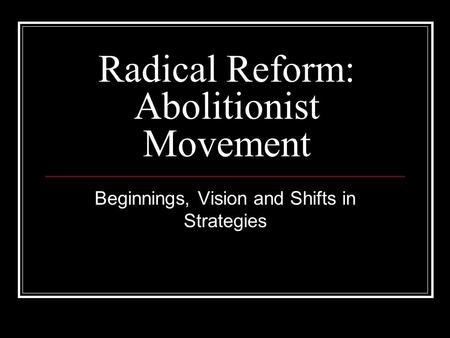 Radical Reform: Abolitionist Movement Beginnings, Vision and Shifts in Strategies.