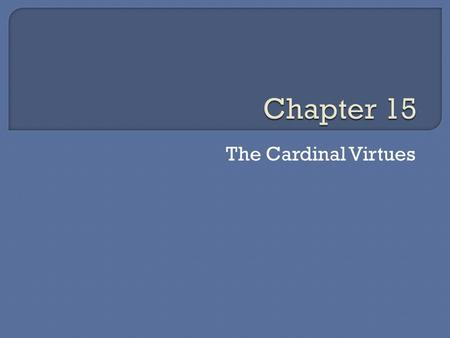 The Cardinal Virtues.  We are called to live out our love for God We show Him that we love Him We do this by living out the virtues  Cardinal Virtues.