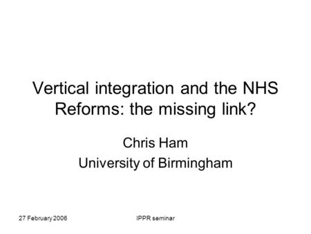 27 February 2006IPPR seminar Vertical integration and the NHS Reforms: the missing link? Chris Ham University of Birmingham.