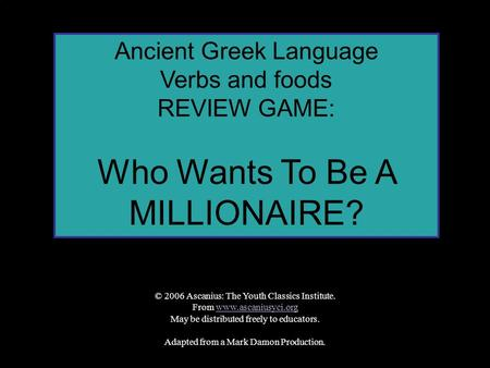 Ancient Greek Language Verbs and foods REVIEW GAME: Who Wants To Be A MILLIONAIRE? © 2006 Ascanius: The Youth Classics Institute. From www.ascaniusyci.orgwww.ascaniusyci.org.