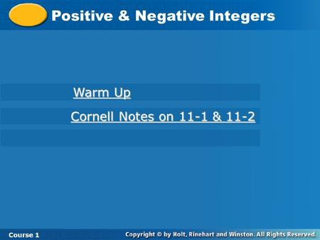 Course 1 11-1 Integers in Real-World Situations Positive & Negative Integers Course 1 Warm Up Warm Up Cornell Notes on 11-1 & 11-2 Cornell Notes on 11-1.