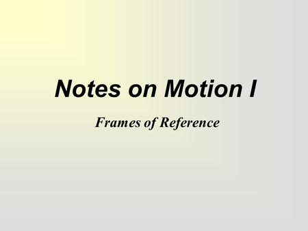 "Notes on Motion I Frames of Reference. Yes or No Are you changing where you are at right now? In other words, are you moving? If you said ""yes"", congratulations."