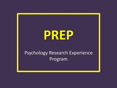 PREP Psychology Research Experience Program. WHAT IS PREP? Psychology Research Experience Program We have this program for 2 reasons: – Professors and.