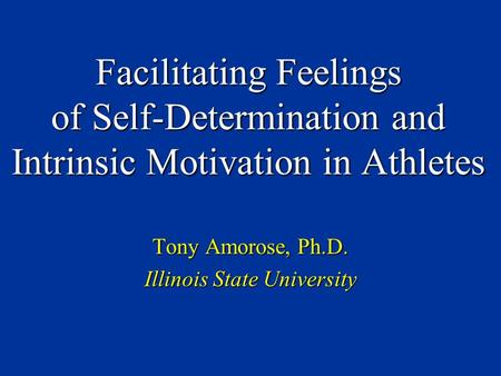 Facilitating Feelings of Self-Determination and Intrinsic Motivation in Athletes Tony Amorose, Ph.D. Illinois State University.