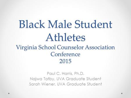 Black Male Student Athletes Virginia School Counselor Association Conference 2015 Paul C. Harris, Ph.D. Najwa Tatby, UVA Graduate Student Sarah Wiener,
