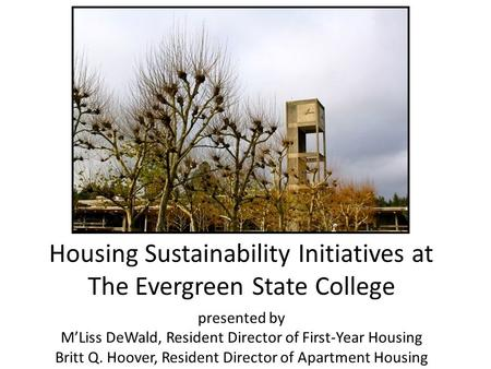 Housing Sustainability Initiatives at The Evergreen State College presented by M'Liss DeWald, Resident Director of First-Year Housing Britt Q. Hoover,