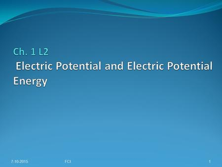 7-10-2015FCI1. Chapter 1 L2: Electric potential, Potential difference in uniform electric field. Electric potential point charge. 7-10-2015FCI2.