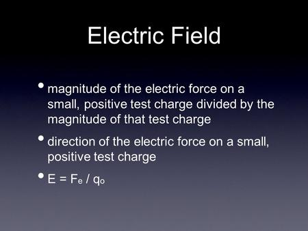 Electric Field magnitude of the electric force on a small, positive test charge divided by the magnitude of that test charge direction of the electric.