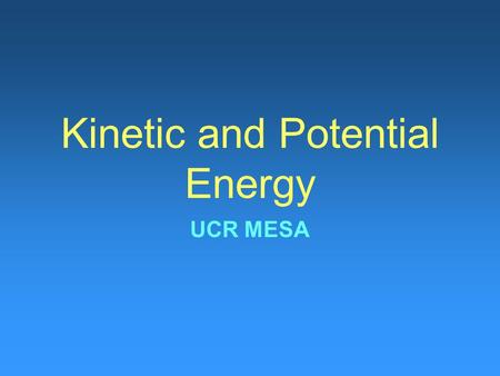 Kinetic and Potential Energy UCR MESA. What is Energy? What does it mean if you have a lot of energy? For students it means you can run around, lift weights.