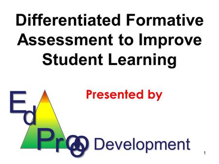 Differentiated Formative Assessment to Improve Student Learning Presented by Ed P r o o o Development 1.
