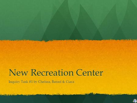 New Recreation Center Inquiry Task #1 by Chelsea, Batool & Ciara.
