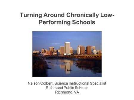 Turning Around Chronically Low- Performing Schools Nelson Colbert, Science Instructional Specialist Richmond Public Schools Richmond, VA.