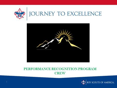 1 PERFORMANCE RECOGNITION PROGRAM CREW. What is Scouting's Journey to Excellence? Journey to Excellence is the new performance assessment, communication.
