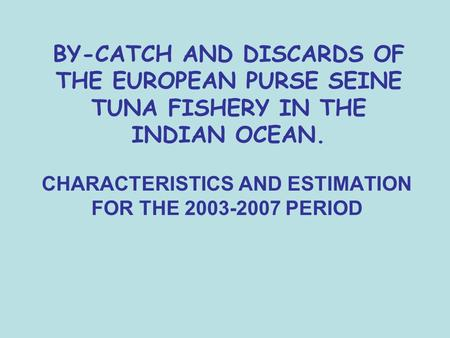 BY-CATCH AND DISCARDS OF THE EUROPEAN PURSE SEINE TUNA FISHERY IN THE INDIAN OCEAN. CHARACTERISTICS AND ESTIMATION FOR THE 2003-2007 PERIOD.