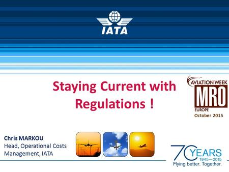 Staying Current with Regulations ! Chris MARKOU Head, Operational Costs Management, IATA October 2015.