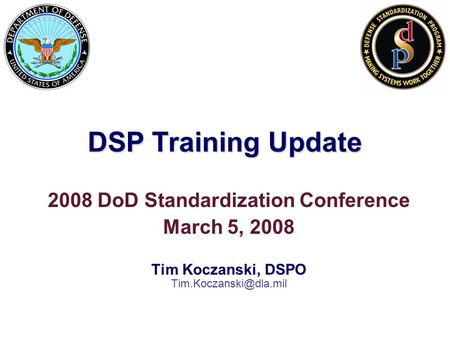 DSP Training Update 2008 DoD Standardization Conference March 5, 2008 Tim Koczanski, DSPO