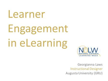 Georgianna Laws Instructional Designer Augusta University (GRU) Learner Engagement in eLearning.