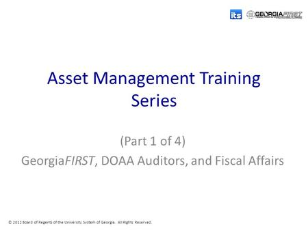 © 2012 Board of Regents of the University System of Georgia. All Rights Reserved. Asset Management Training Series (Part 1 of 4) GeorgiaFIRST, DOAA Auditors,