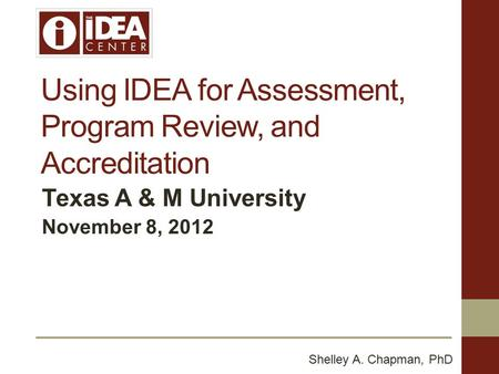 Using IDEA for Assessment, Program Review, and Accreditation Texas A & M University November 8, 2012 Shelley A. Chapman, PhD.