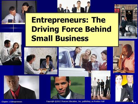 Chapter 1 Entrepreneurs Copyright ©2012 Pearson Education, Inc. publishing as Prentice Hall 1-1 Entrepreneurs: The Driving Force Behind Small Business.