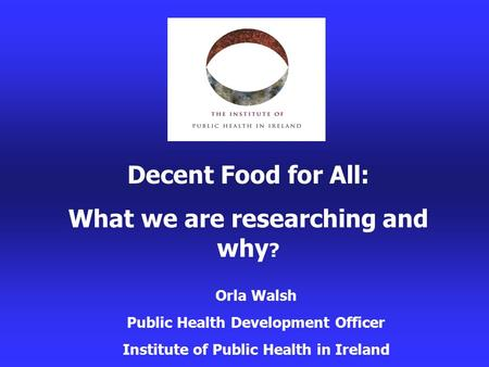 Decent Food for All: What we are researching and why ? Orla Walsh Public Health Development Officer Institute of Public Health in Ireland.