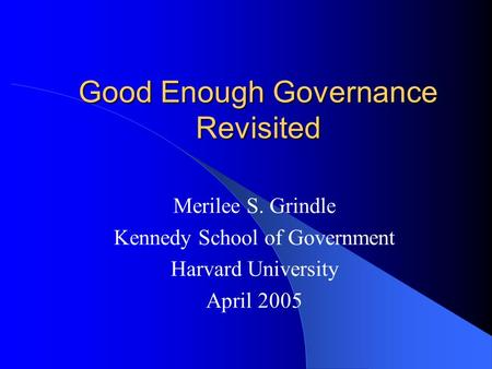 Good Enough Governance Revisited Merilee S. Grindle Kennedy School of Government Harvard University April 2005.