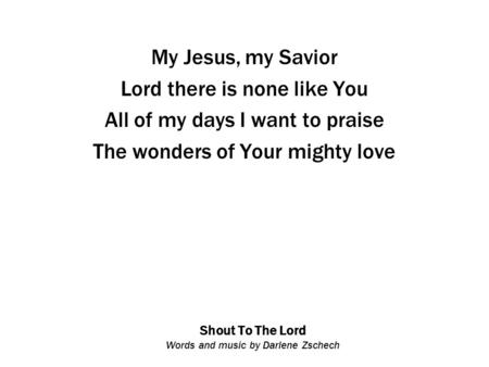 Shout To The Lord Words and music by Darlene Zschech My Jesus, my Savior Lord there is none like You All of my days I want to praise The wonders of Your.