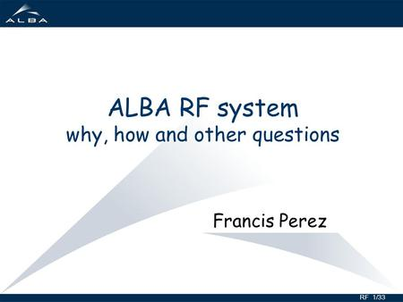 RF 1/33 ALBA RF system why, how and other questions Francis Perez.