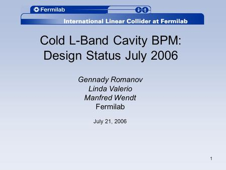 1 Cold L-Band Cavity BPM: Design Status July 2006 Gennady Romanov Linda Valerio Manfred Wendt Fermilab July 21, 2006.