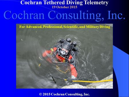 Cochran Tethered Diving Telemetry 19 October 2015 © 2015 Cochran Consulting, Inc. Cochran Consulting, Inc. For Advanced, Professional, Scientific, and.